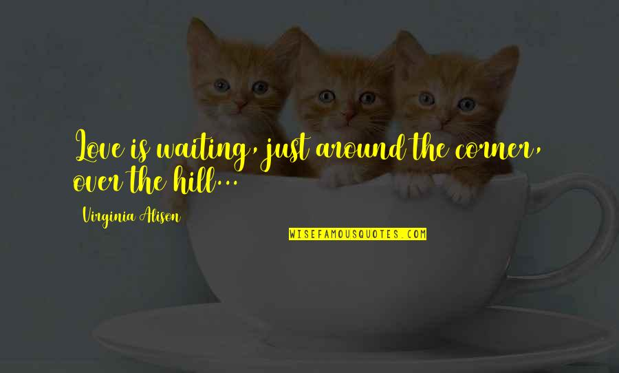 Fate Quotes By Virginia Alison: Love is waiting, just around the corner, over