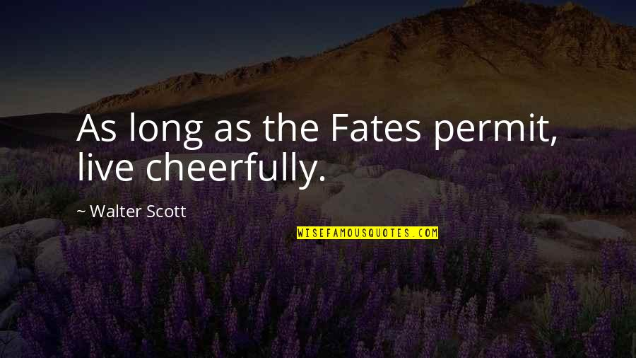 Fate Quotes By Walter Scott: As long as the Fates permit, live cheerfully.