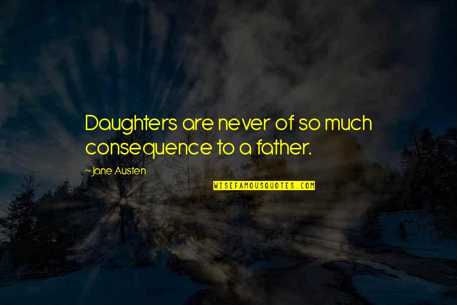 Father And Daughters Quotes By Jane Austen: Daughters are never of so much consequence to