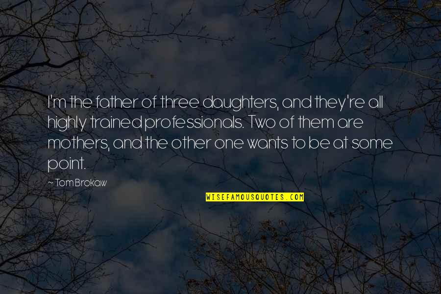 Father And Daughters Quotes By Tom Brokaw: I'm the father of three daughters, and they're