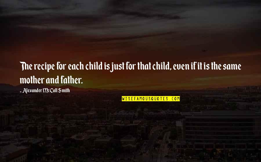Father And Mother Quotes By Alexander McCall Smith: The recipe for each child is just for
