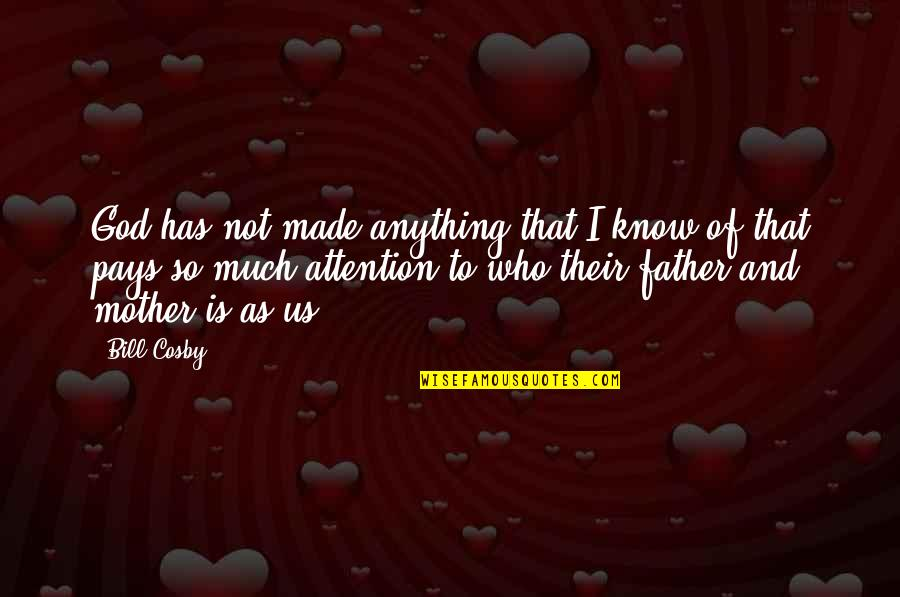 Father And Mother Quotes By Bill Cosby: God has not made anything that I know