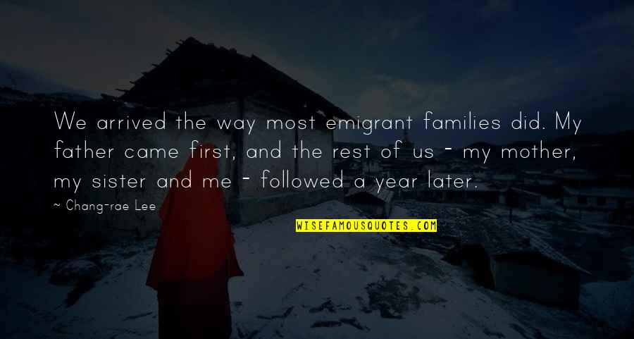 Father And Mother Quotes By Chang-rae Lee: We arrived the way most emigrant families did.