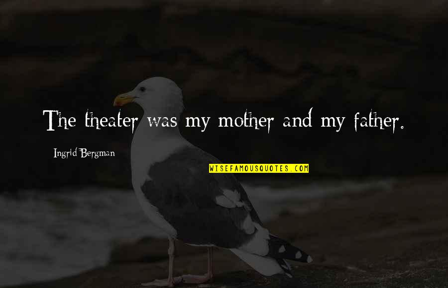 Father And Mother Quotes By Ingrid Bergman: The theater was my mother and my father.