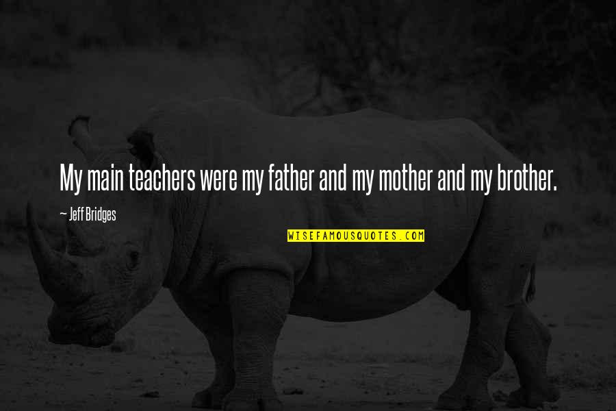 Father And Mother Quotes By Jeff Bridges: My main teachers were my father and my