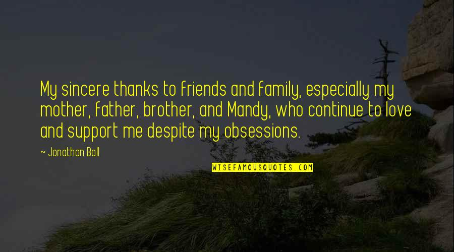 Father And Mother Quotes By Jonathan Ball: My sincere thanks to friends and family, especially