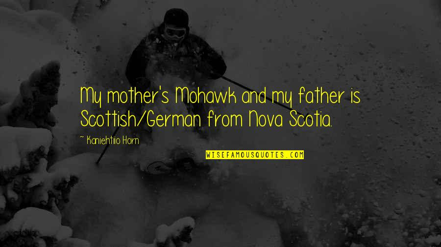 Father And Mother Quotes By Kaniehtiio Horn: My mother's Mohawk and my father is Scottish/German