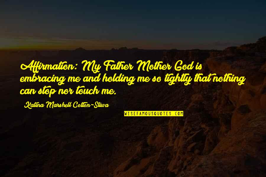 Father And Mother Quotes By Katina Marshell Cotton-Sliwa: Affirmation: My Father/Mother God is embracing me and