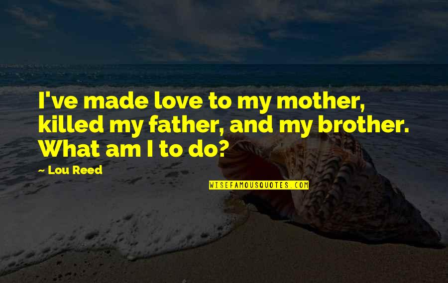 Father And Mother Quotes By Lou Reed: I've made love to my mother, killed my