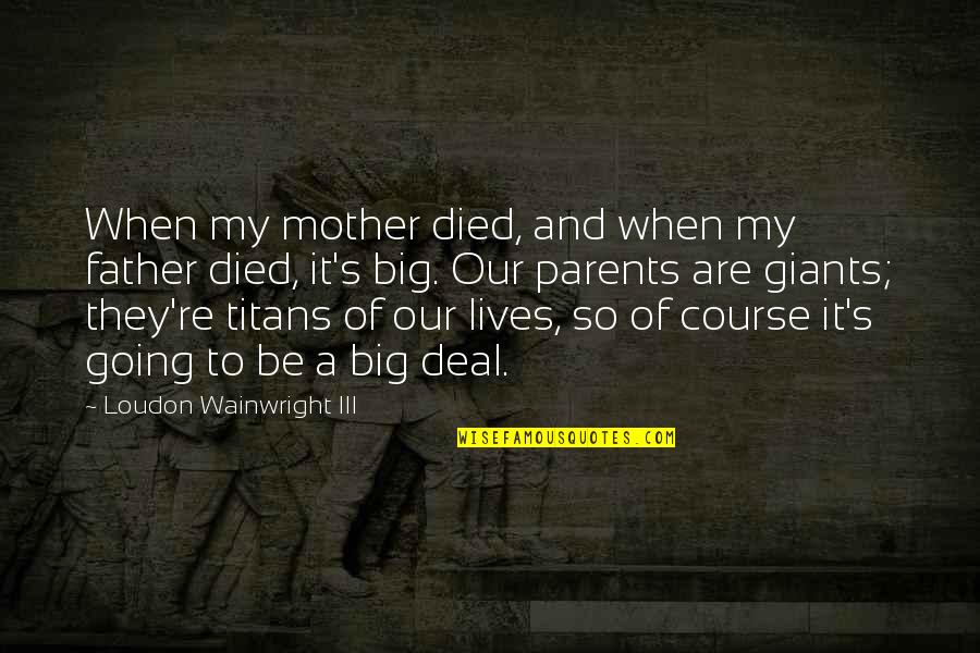 Father And Mother Quotes By Loudon Wainwright III: When my mother died, and when my father