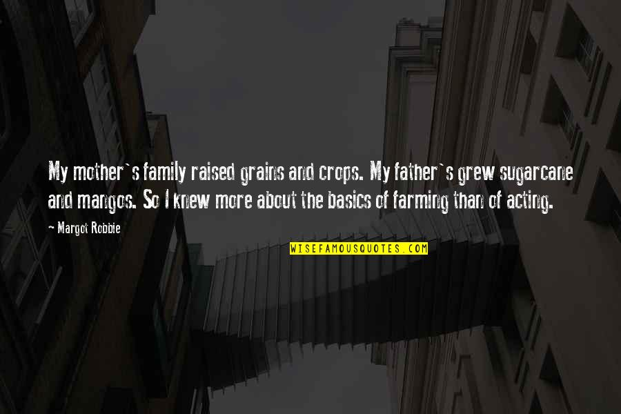 Father And Mother Quotes By Margot Robbie: My mother's family raised grains and crops. My