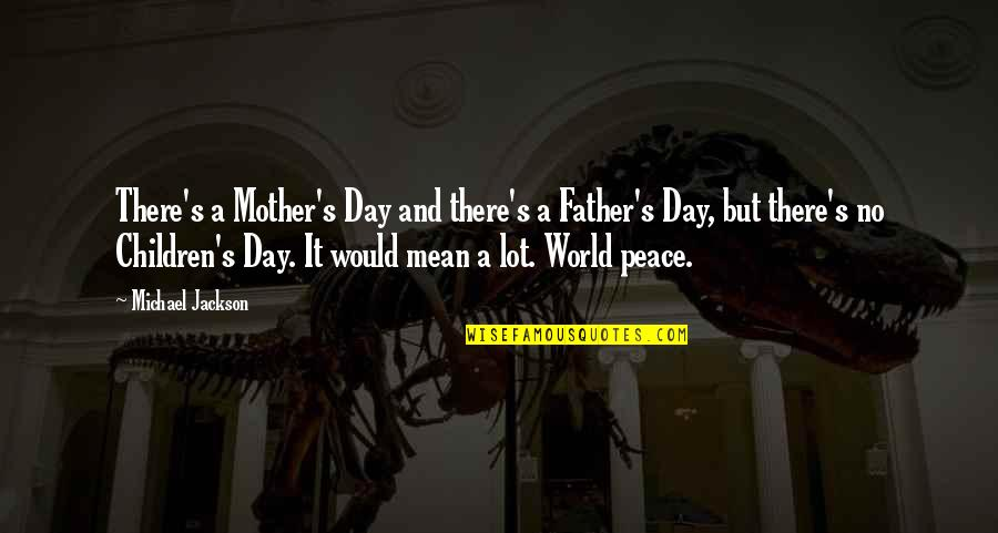 Father And Mother Quotes By Michael Jackson: There's a Mother's Day and there's a Father's