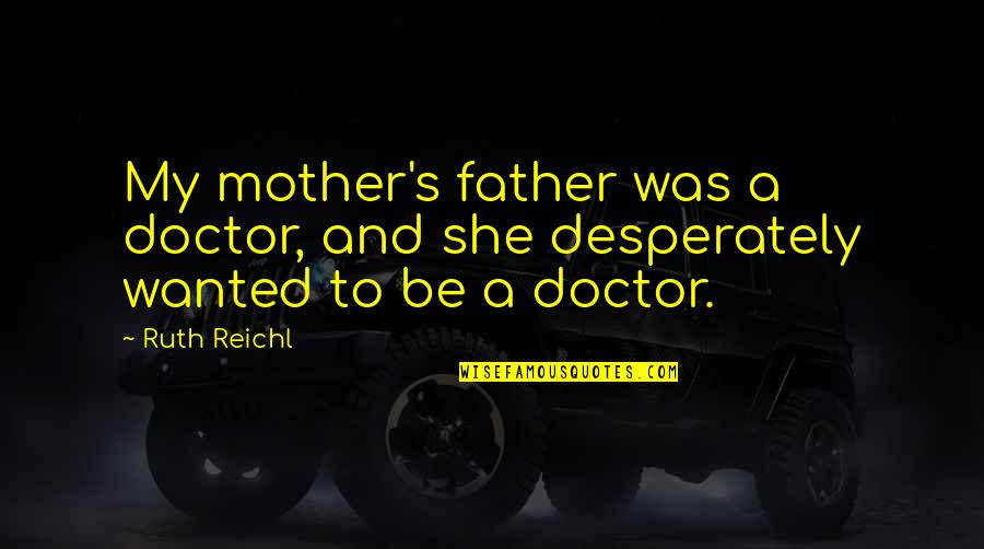 Father And Mother Quotes By Ruth Reichl: My mother's father was a doctor, and she