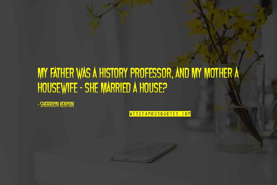 Father And Mother Quotes By Sherrilyn Kenyon: My father was a history professor, and my
