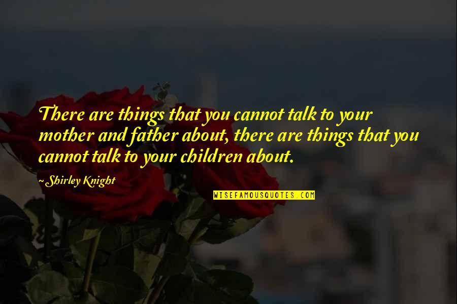 Father And Mother Quotes By Shirley Knight: There are things that you cannot talk to