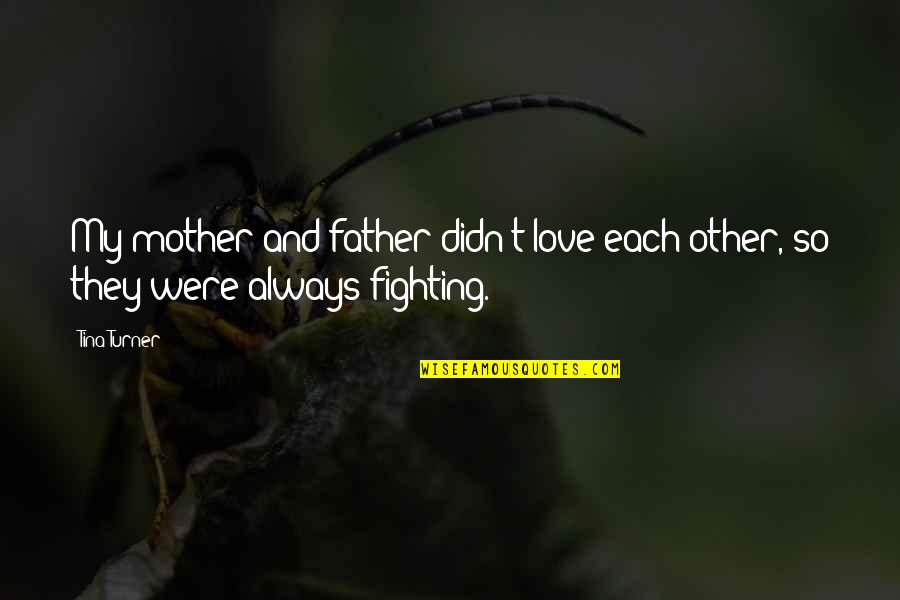 Father And Mother Quotes By Tina Turner: My mother and father didn't love each other,