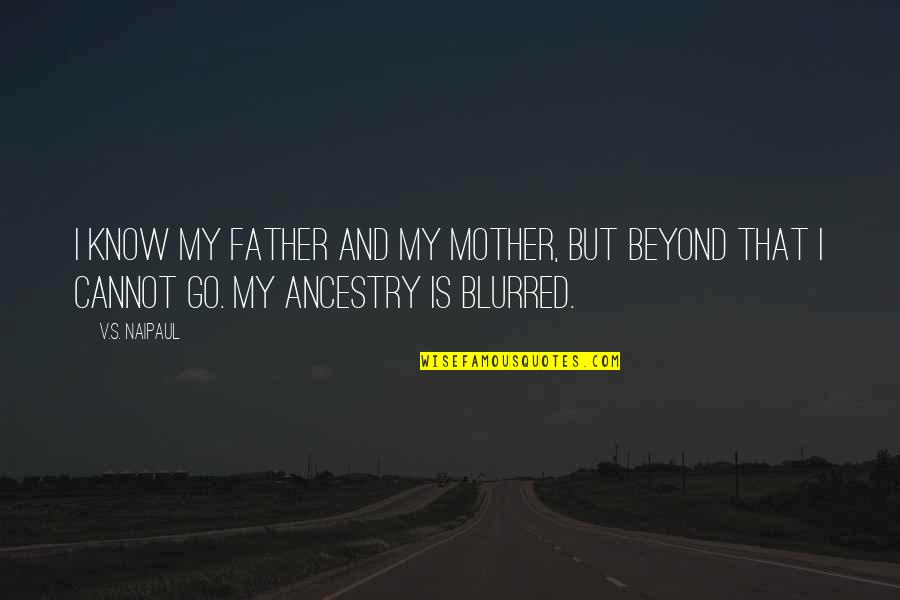 Father And Mother Quotes By V.S. Naipaul: I know my father and my mother, but