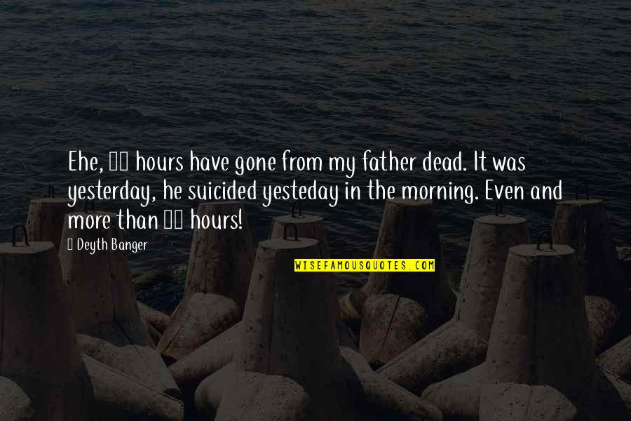 Father Gone Quotes By Deyth Banger: Ehe, 24 hours have gone from my father
