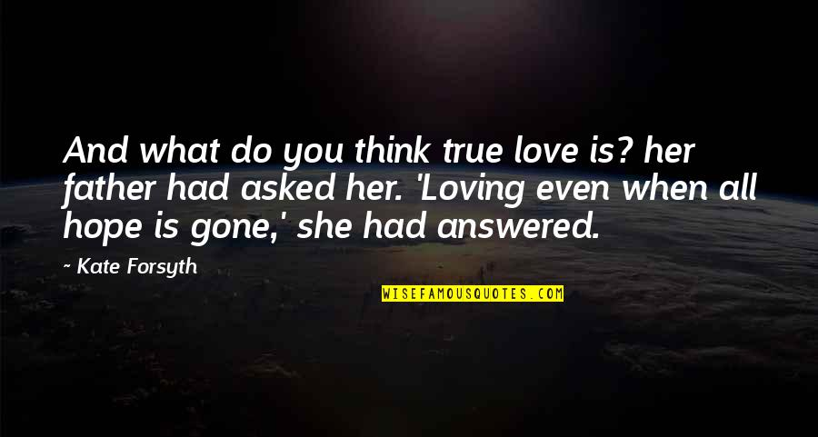 Father Gone Quotes By Kate Forsyth: And what do you think true love is?