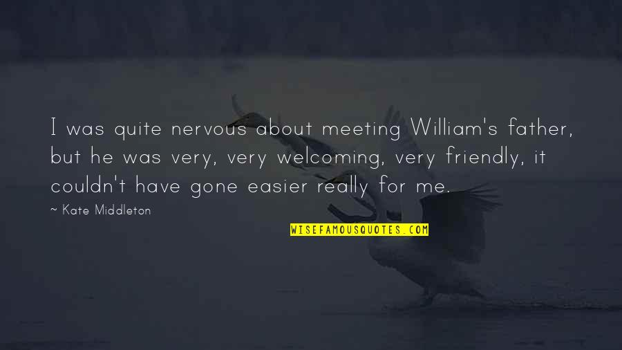 Father Gone Quotes By Kate Middleton: I was quite nervous about meeting William's father,