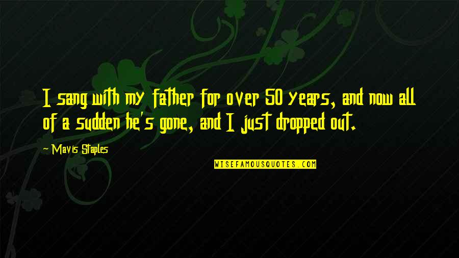 Father Gone Quotes By Mavis Staples: I sang with my father for over 50