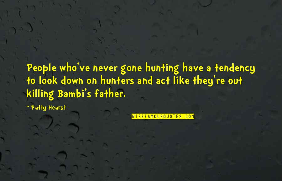 Father Gone Quotes By Patty Hearst: People who've never gone hunting have a tendency