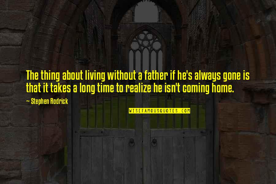 Father Gone Quotes By Stephen Rodrick: The thing about living without a father if