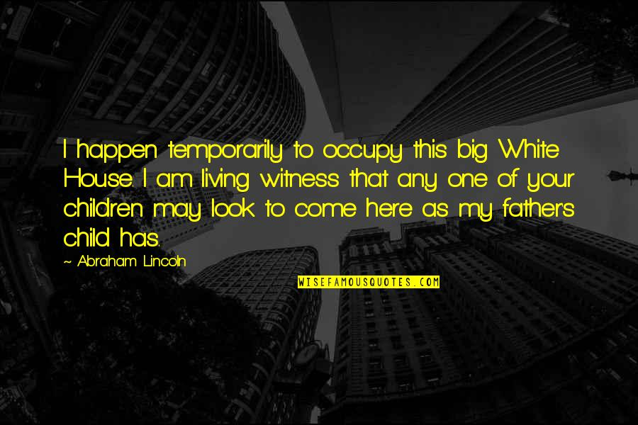 Father Of Your Child Quotes By Abraham Lincoln: I happen temporarily to occupy this big White