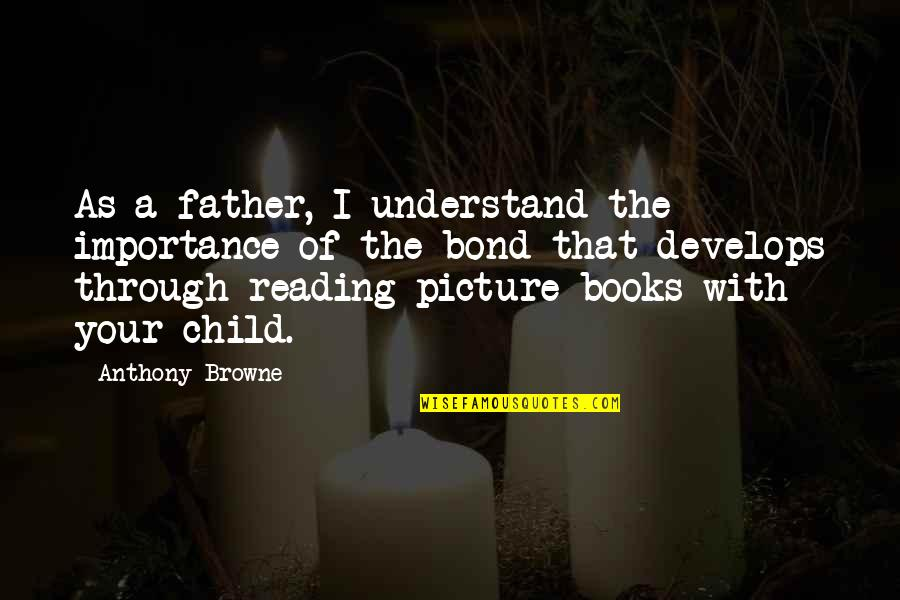 Father Of Your Child Quotes By Anthony Browne: As a father, I understand the importance of