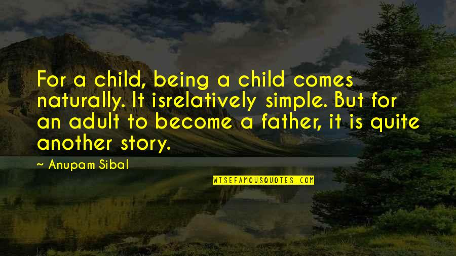 Father Of Your Child Quotes By Anupam Sibal: For a child, being a child comes naturally.