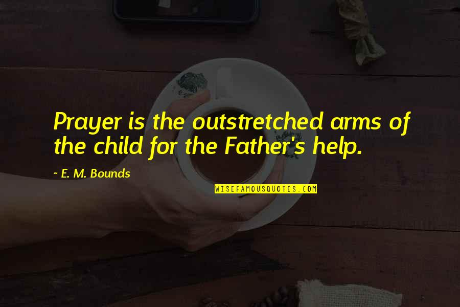 Father Of Your Child Quotes By E. M. Bounds: Prayer is the outstretched arms of the child