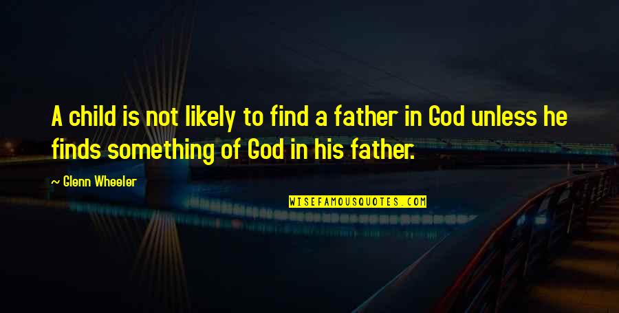 Father Of Your Child Quotes By Glenn Wheeler: A child is not likely to find a