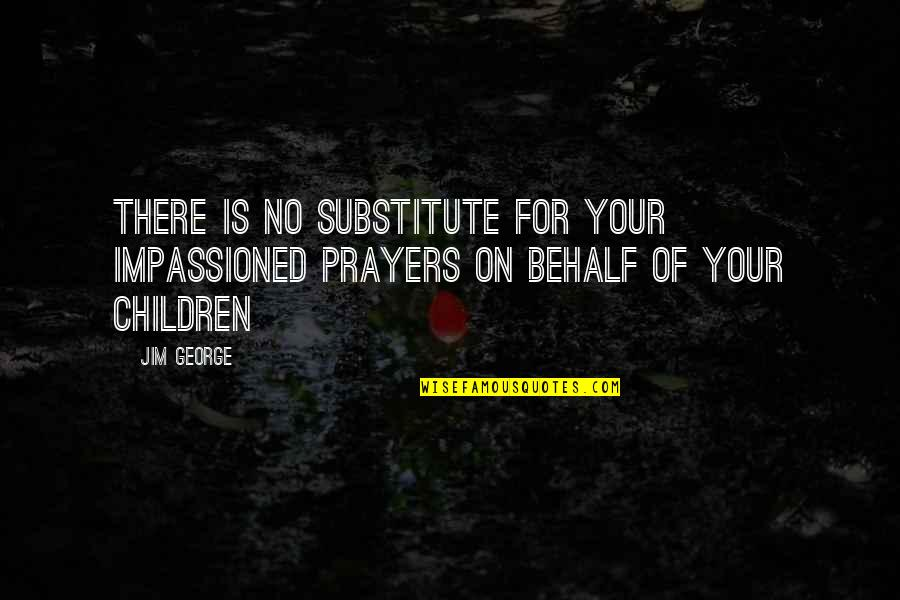 Father Of Your Child Quotes By Jim George: There is no substitute for your impassioned prayers