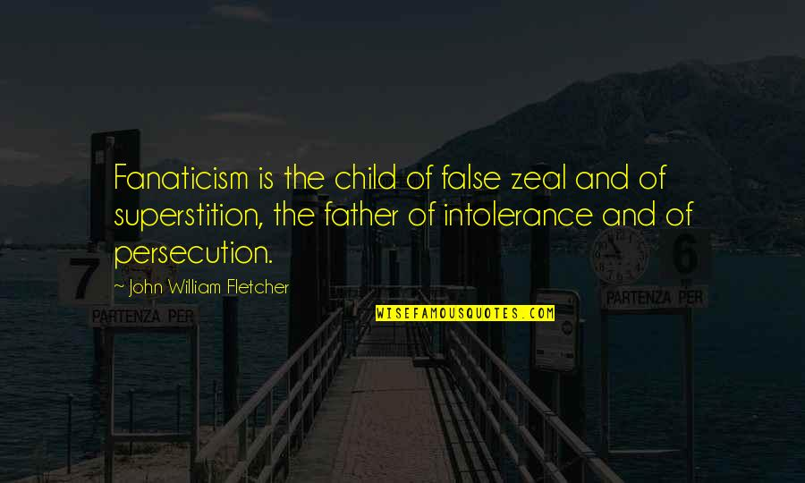 Father Of Your Child Quotes By John William Fletcher: Fanaticism is the child of false zeal and
