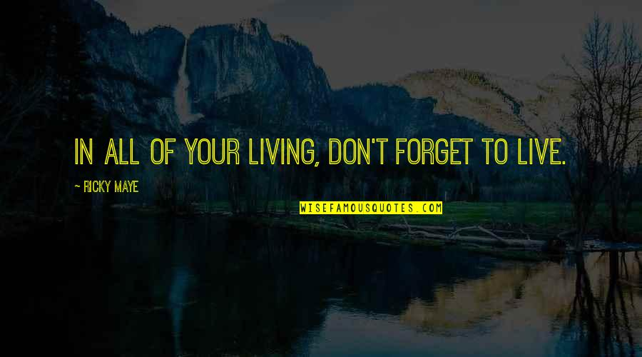 Father Of Your Child Quotes By Ricky Maye: In all of your living, don't forget to