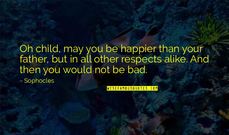 Father Of Your Child Quotes By Sophocles: Oh child, may you be happier than your
