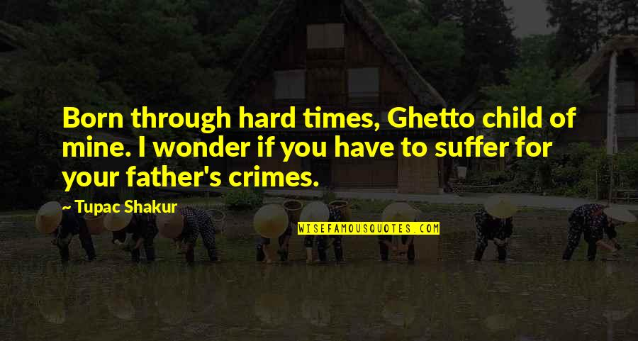Father Of Your Child Quotes By Tupac Shakur: Born through hard times, Ghetto child of mine.