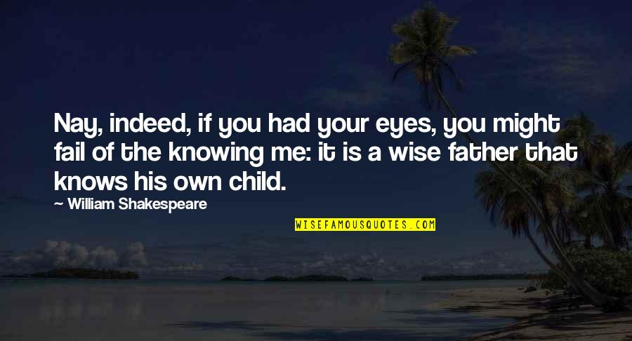 Father Of Your Child Quotes By William Shakespeare: Nay, indeed, if you had your eyes, you