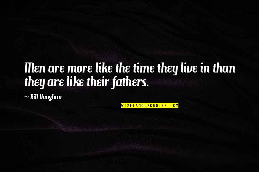 Fathers And Time Quotes By Bill Vaughan: Men are more like the time they live