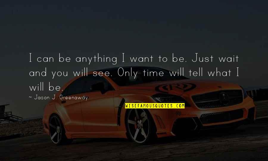 Fathers And Time Quotes By Jason J. Greenaway: I can be anything I want to be.