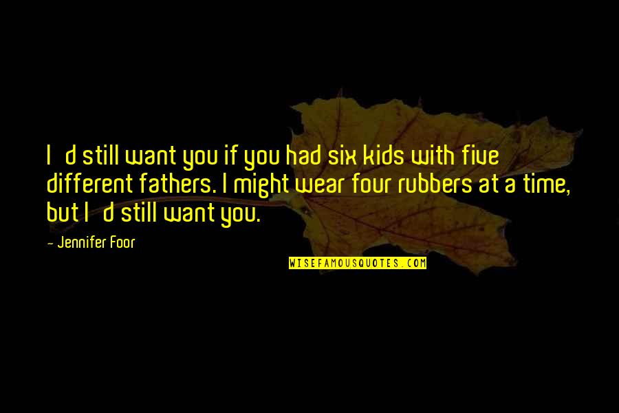 Fathers And Time Quotes By Jennifer Foor: I'd still want you if you had six