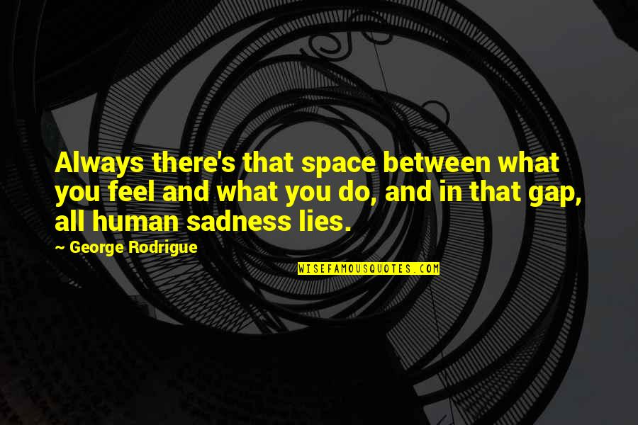 Fathers Day Deadbeat Dad Quotes By George Rodrigue: Always there's that space between what you feel