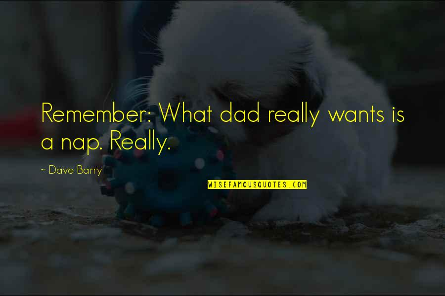 Fathers Funny Quotes By Dave Barry: Remember: What dad really wants is a nap.