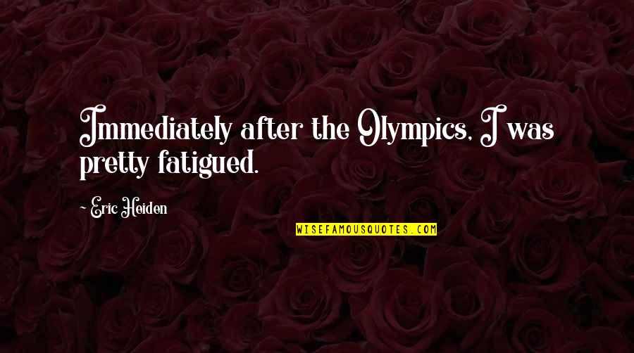 Fatigued Quotes By Eric Heiden: Immediately after the Olympics, I was pretty fatigued.