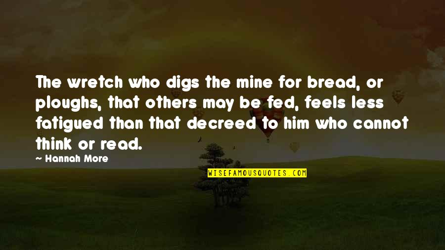 Fatigued Quotes By Hannah More: The wretch who digs the mine for bread,