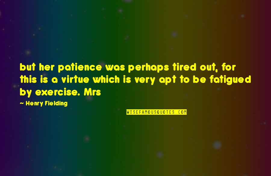 Fatigued Quotes By Henry Fielding: but her patience was perhaps tired out, for