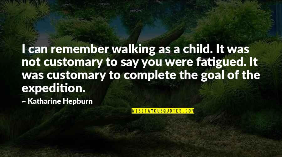 Fatigued Quotes By Katharine Hepburn: I can remember walking as a child. It