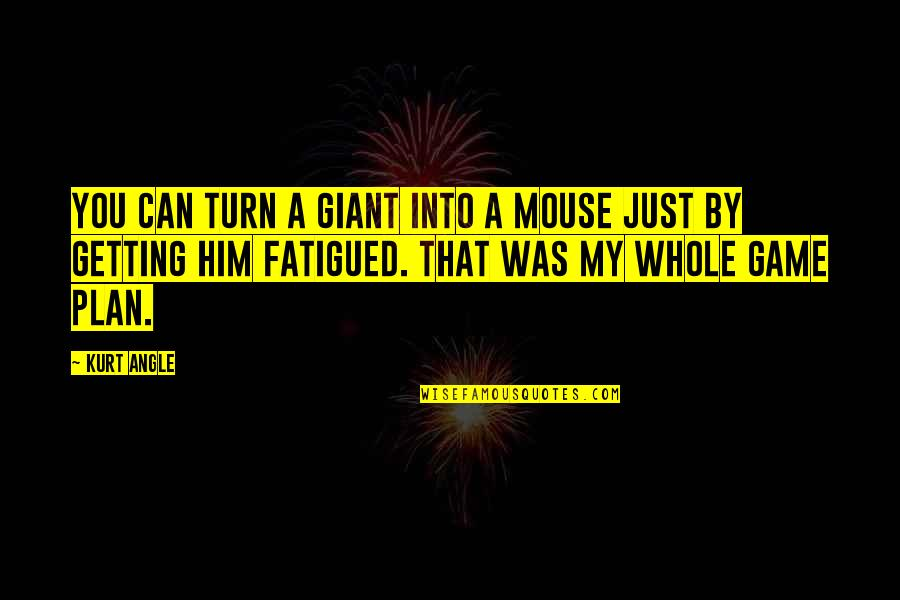 Fatigued Quotes By Kurt Angle: You can turn a giant into a mouse