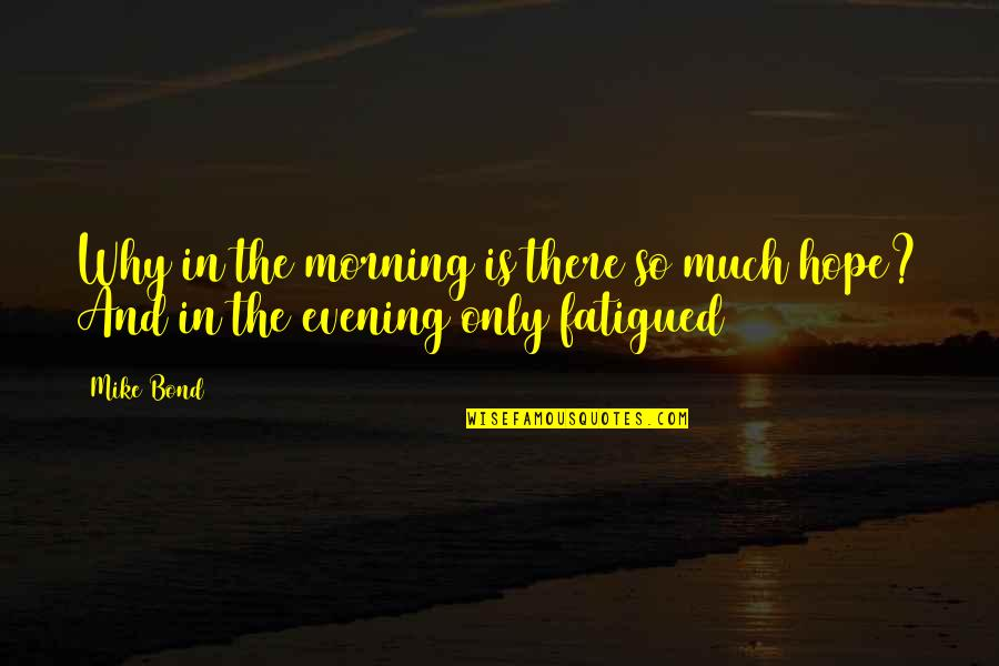 Fatigued Quotes By Mike Bond: Why in the morning is there so much