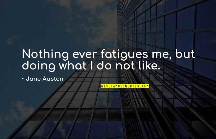 Fatigues Quotes By Jane Austen: Nothing ever fatigues me, but doing what I